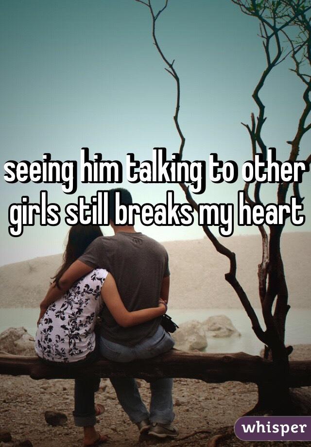 seeing him talking to other girls still breaks my heart