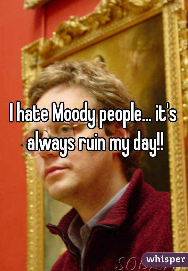 I hate Moody people... it's always ruin my day!!