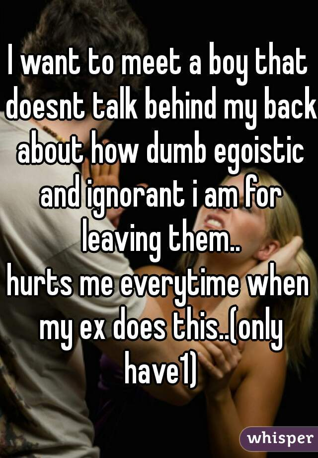 I want to meet a boy that doesnt talk behind my back about how dumb egoistic and ignorant i am for leaving them.. hurts me everytime when my ex does this..(only have1)