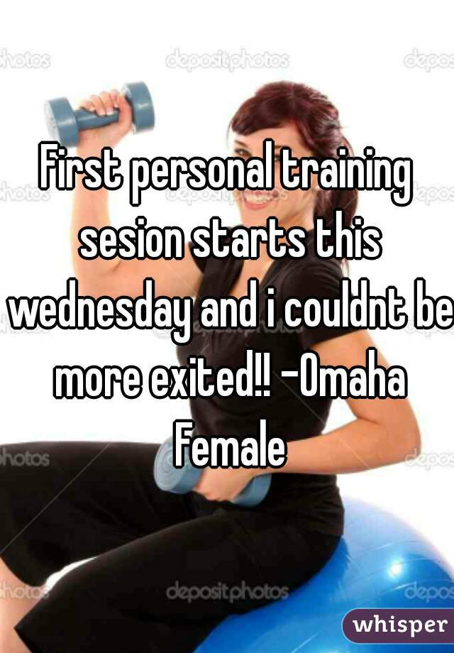 First personal training sesion starts this wednesday and i couldnt be more exited!! -Omaha Female