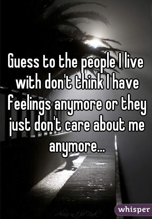 Guess to the people I live with don't think I have feelings anymore or they just don't care about me anymore...