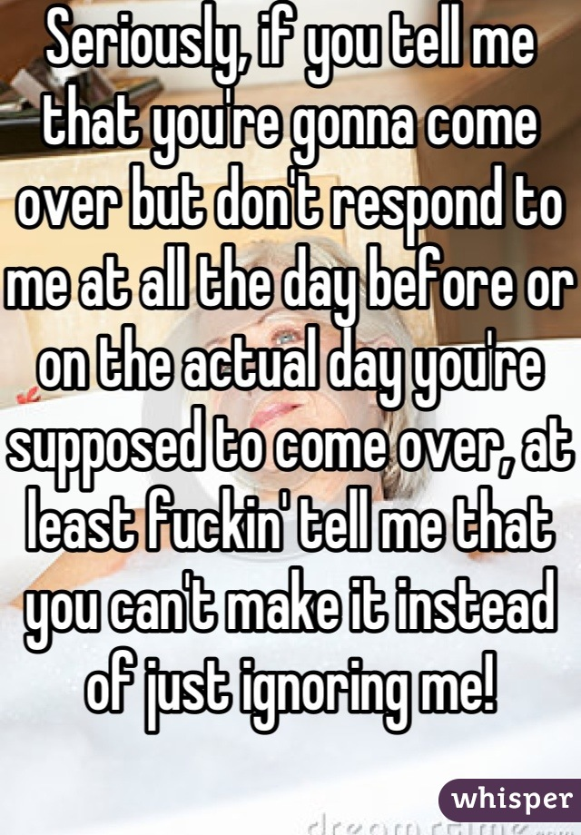 Seriously, if you tell me that you're gonna come over but don't respond to me at all the day before or on the actual day you're supposed to come over, at least fuckin' tell me that you can't make it instead of just ignoring me!