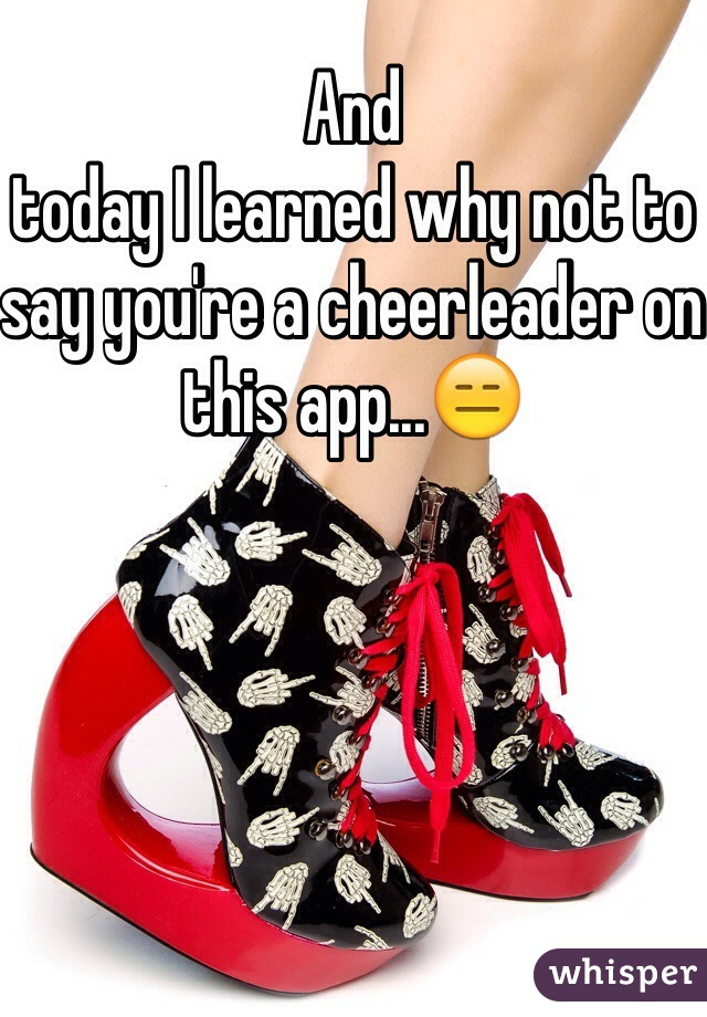 And  today I learned why not to say you're a cheerleader on this app...😑