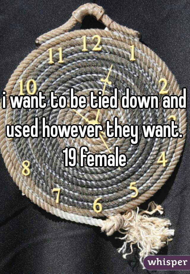i want to be tied down and used however they want.  19 female