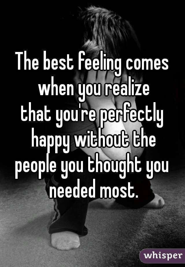 The best feeling comes when you realize that you're perfectly happy without the people you thought you needed most.