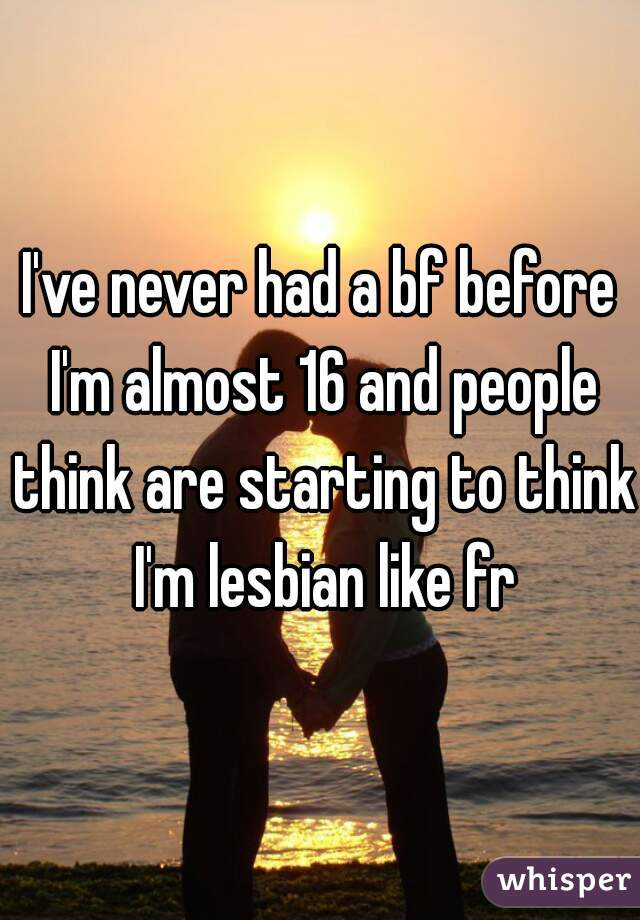 I've never had a bf before I'm almost 16 and people think are starting to think I'm lesbian like fr