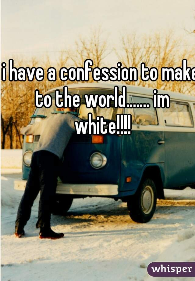 i have a confession to make to the world....... im white!!!!