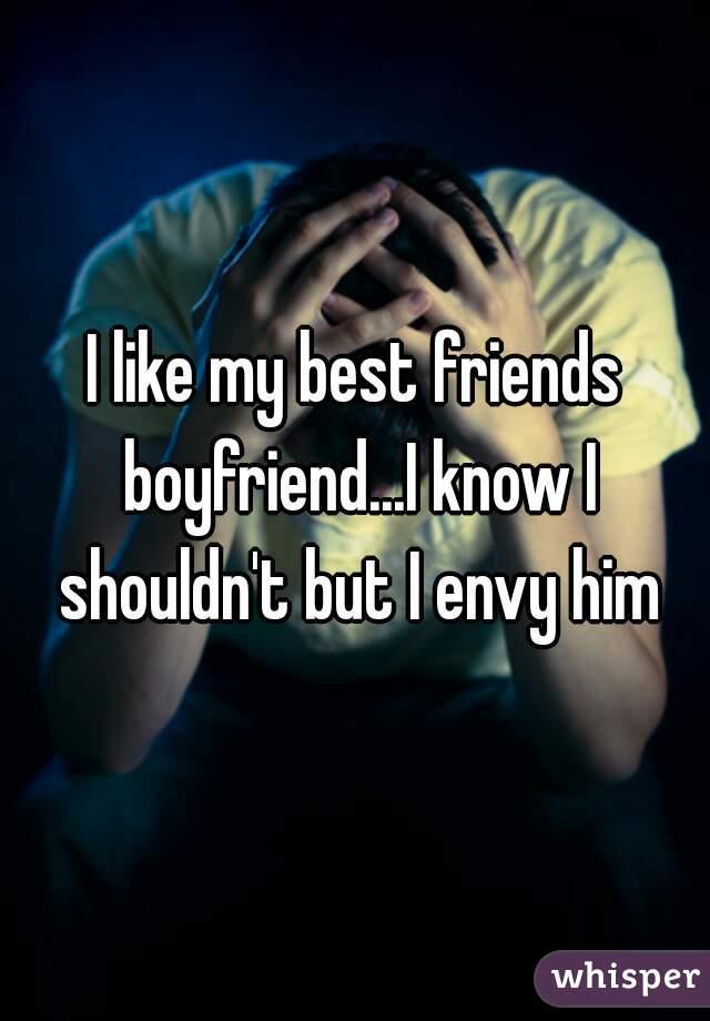 I like my best friends boyfriend...I know I shouldn't but I envy him