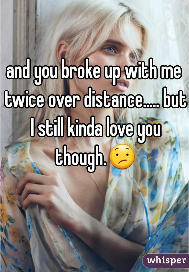 and you broke up with me twice over distance..... but I still kinda love you though.😕