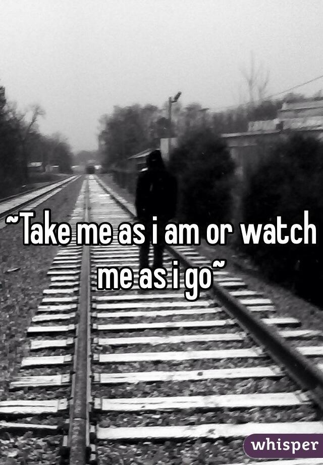 ~Take me as i am or watch me as i go~