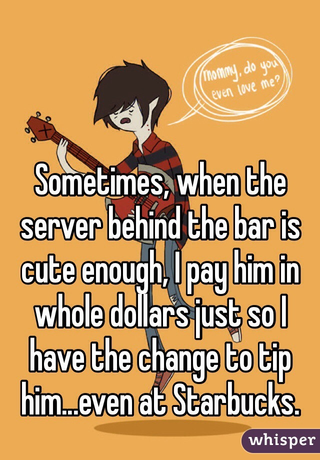 Sometimes, when the server behind the bar is cute enough, I pay him in whole dollars just so I have the change to tip him...even at Starbucks.