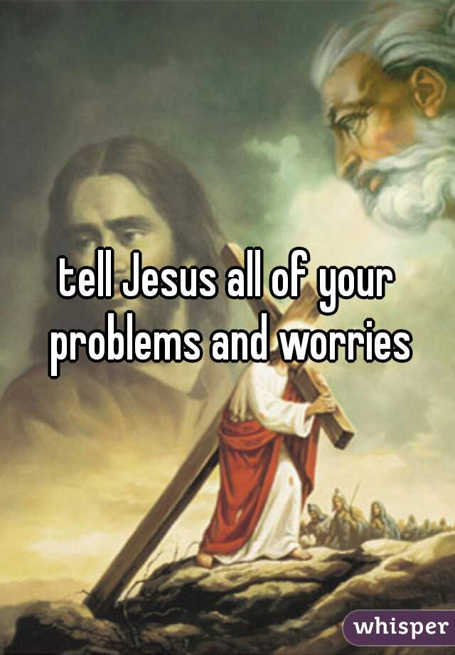 tell Jesus all of your problems and worries