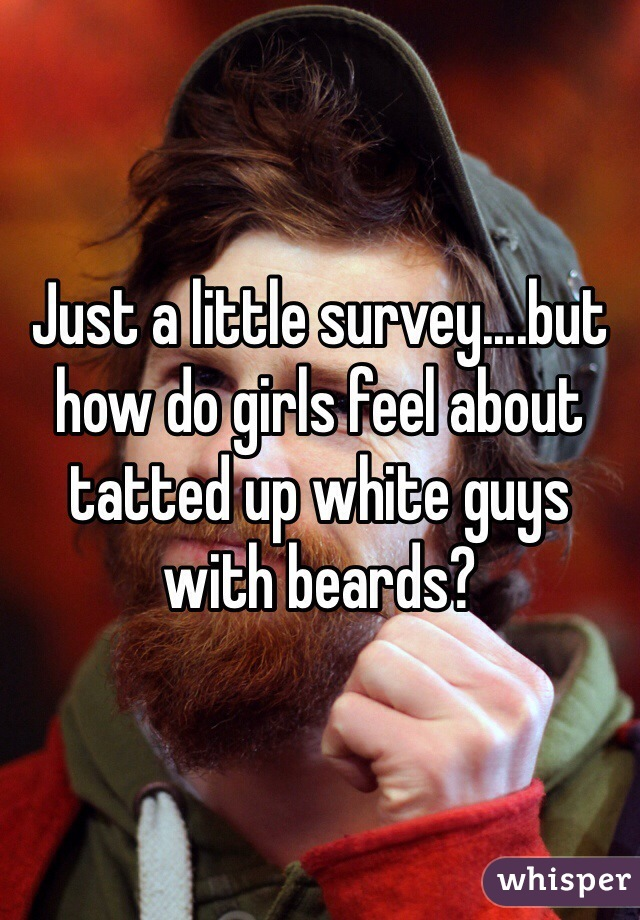 Just a little survey....but how do girls feel about tatted up white guys with beards?