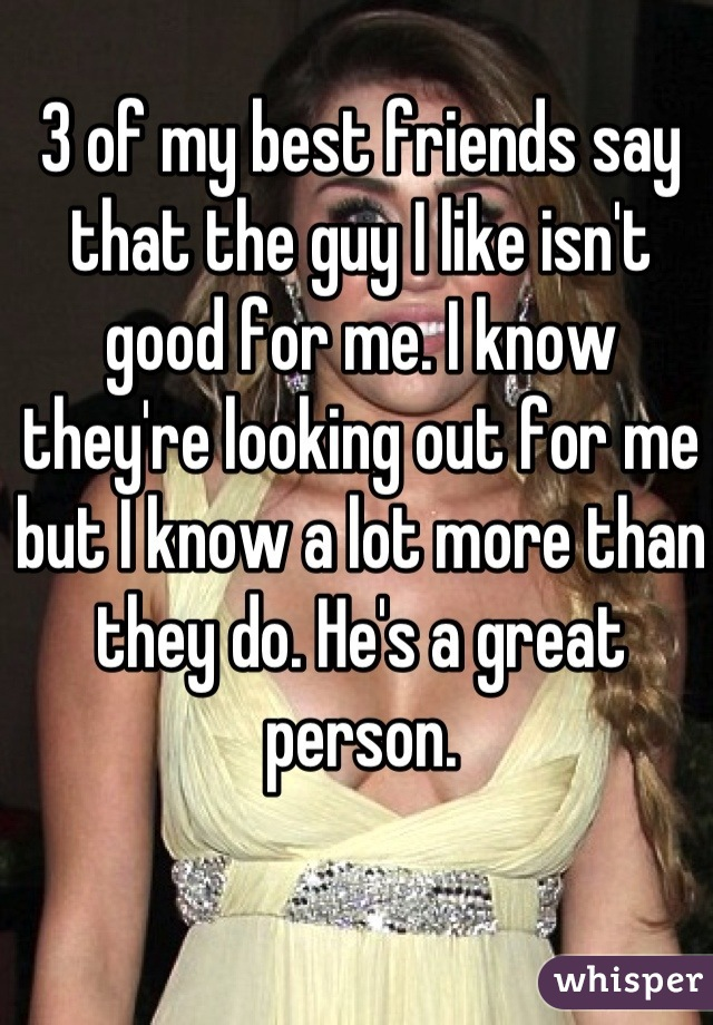 3 of my best friends say that the guy I like isn't good for me. I know they're looking out for me but I know a lot more than they do. He's a great person.