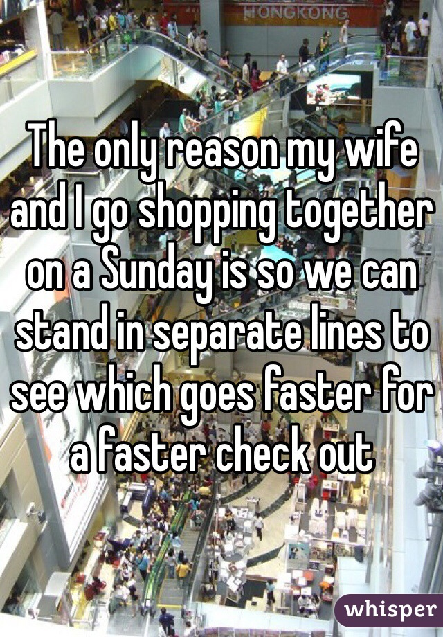 The only reason my wife and I go shopping together on a Sunday is so we can stand in separate lines to see which goes faster for a faster check out