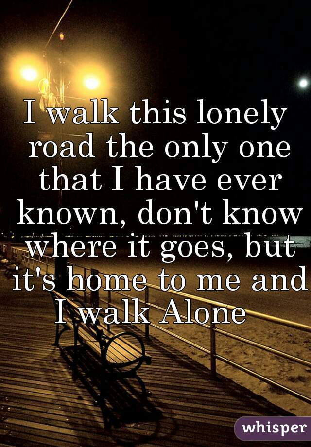 I walk this lonely road the only one that I have ever known, don't know where it goes, but it's home to me and I walk Alone