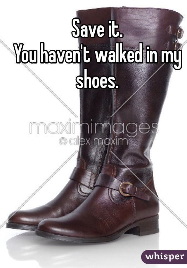 Save it.   You haven't walked in my shoes.