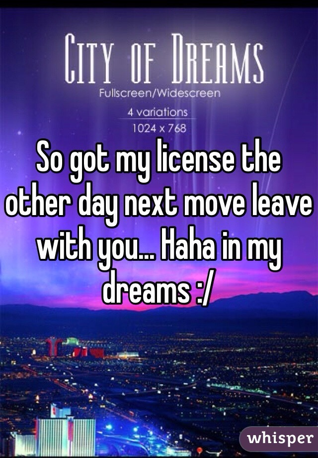 So got my license the other day next move leave with you... Haha in my dreams :/