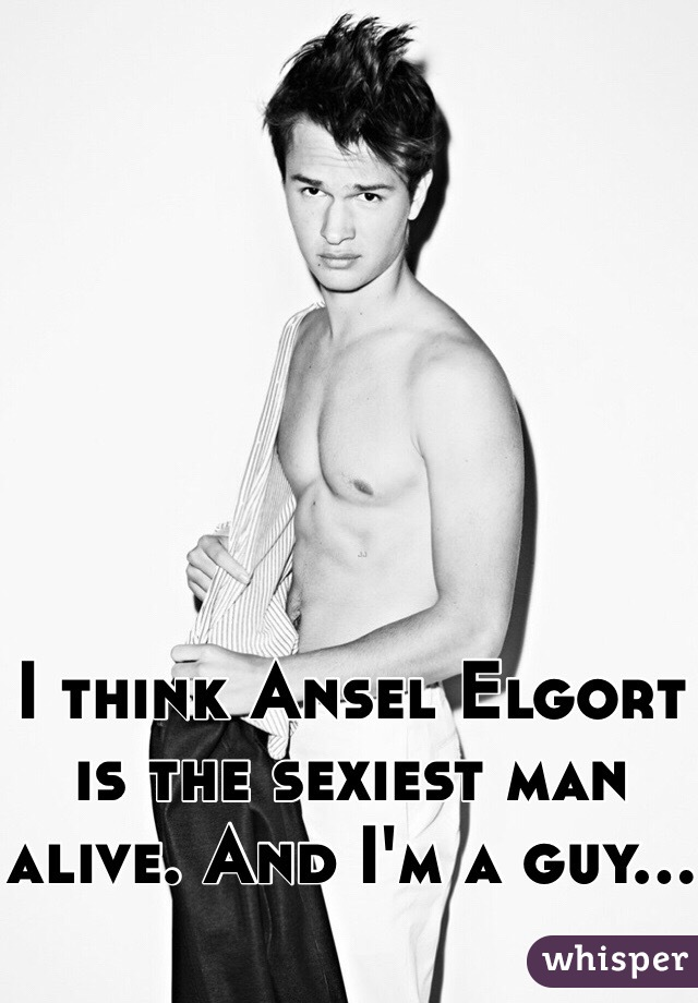 I think Ansel Elgort is the sexiest man alive. And I'm a guy...