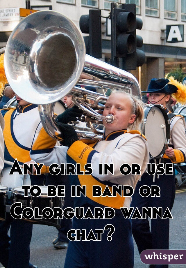 Any girls in or use to be in band or Colorguard wanna chat?