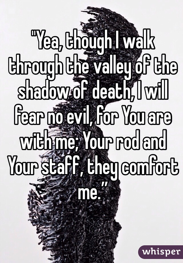 """""""Yea, though I walk through the valley of the shadow of death, I will fear no evil, for You are with me; Your rod and Your staff, they comfort me."""""""