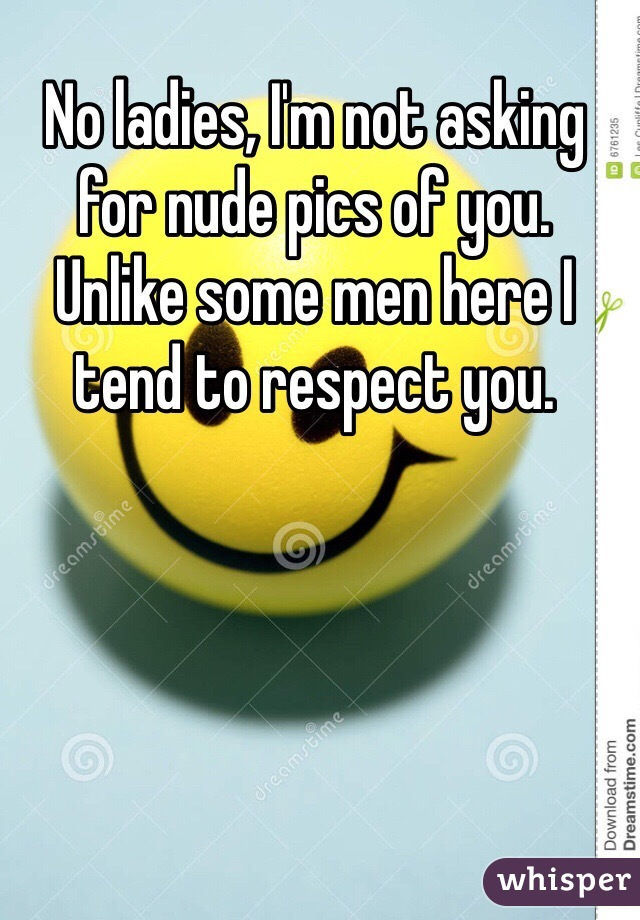 No ladies, I'm not asking for nude pics of you.  Unlike some men here I tend to respect you.
