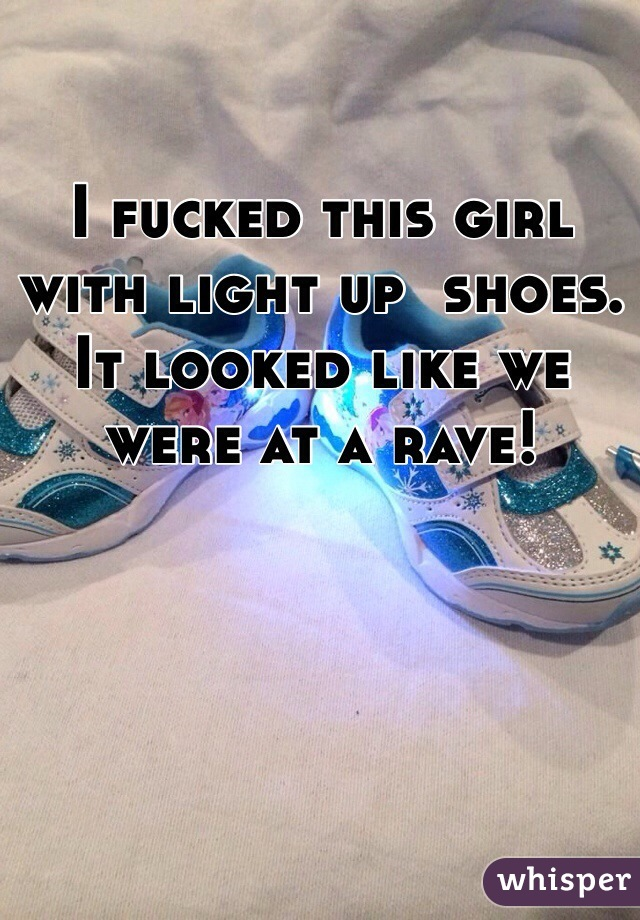 I fucked this girl with light up  shoes. It looked like we were at a rave!