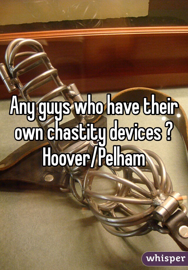 Any guys who have their own chastity devices ? Hoover/Pelham