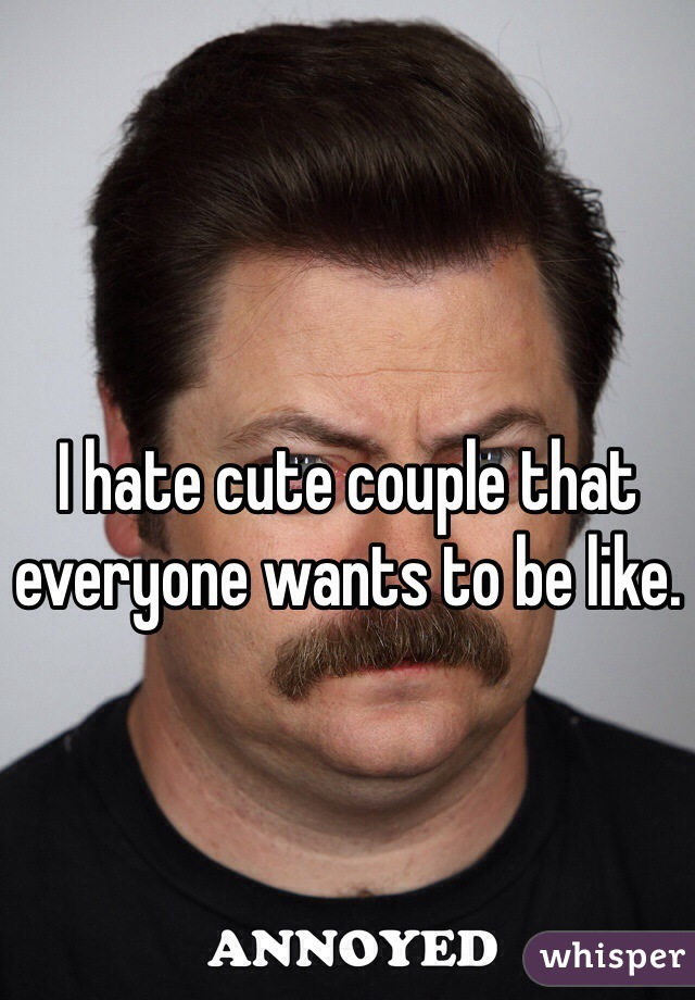 I hate cute couple that everyone wants to be like.