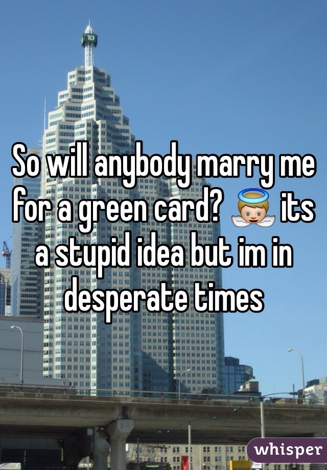 So will anybody marry me for a green card? 👼 its a stupid idea but im in desperate times