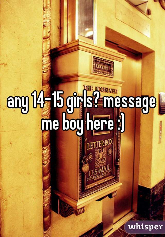 any 14-15 girls? message me boy here :)