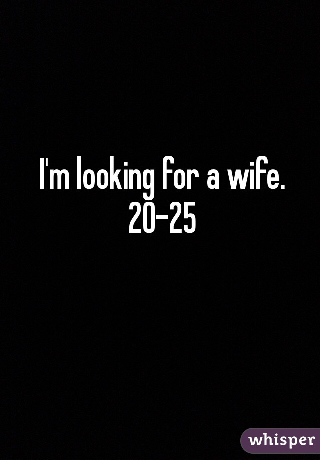 I'm looking for a wife.  20-25
