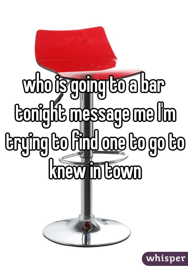 who is going to a bar tonight message me I'm trying to find one to go to knew in town