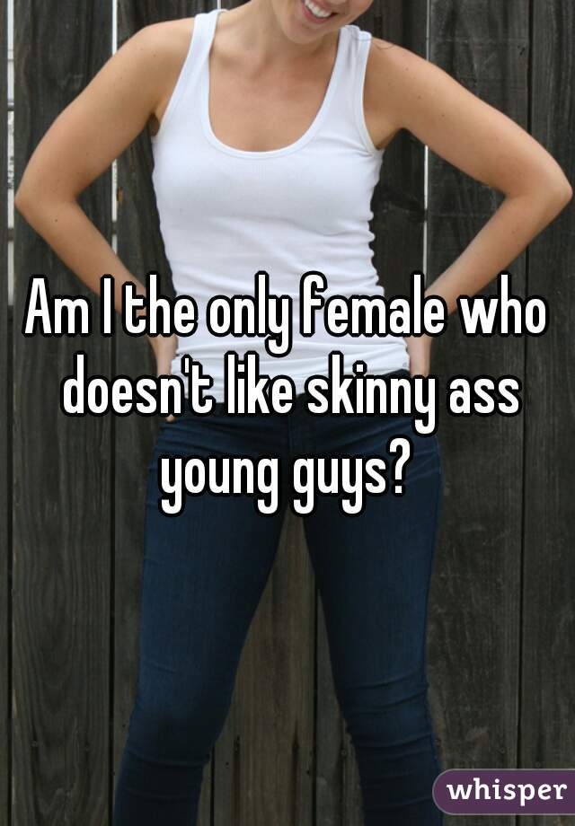 Am I the only female who doesn't like skinny ass young guys?
