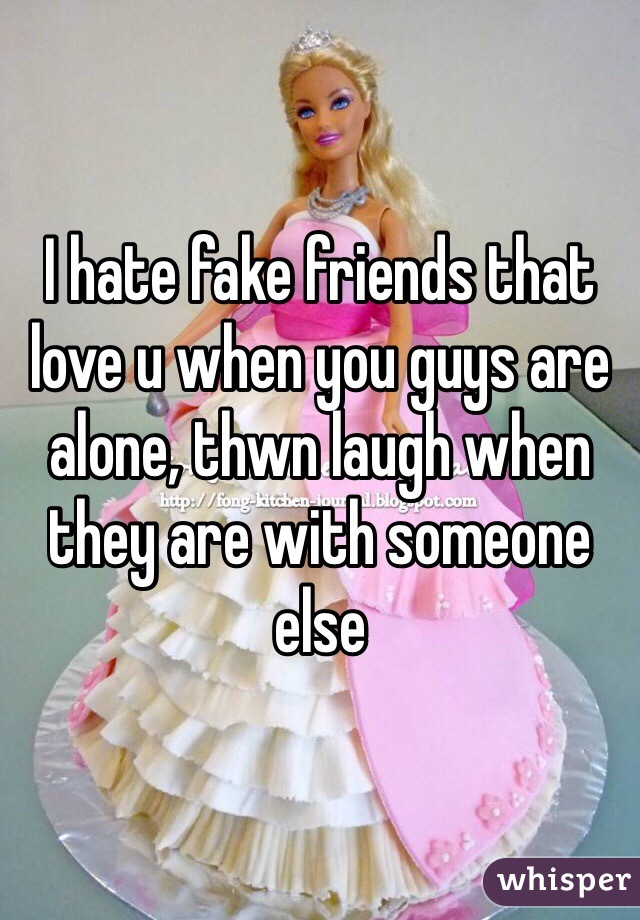 I hate fake friends that love u when you guys are alone, thwn laugh when they are with someone else