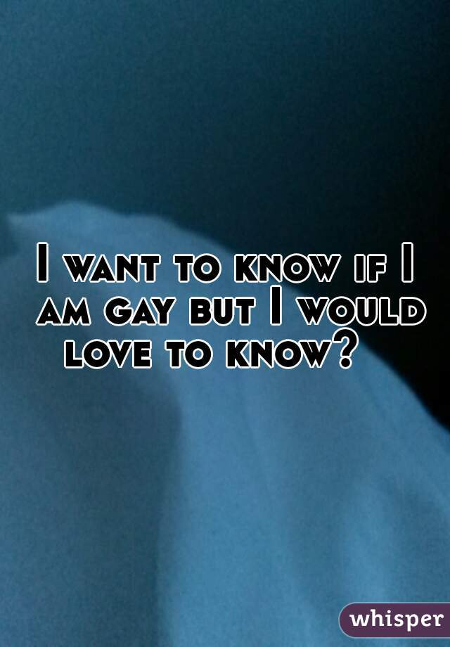 I want to know if I am gay but I would love to know?