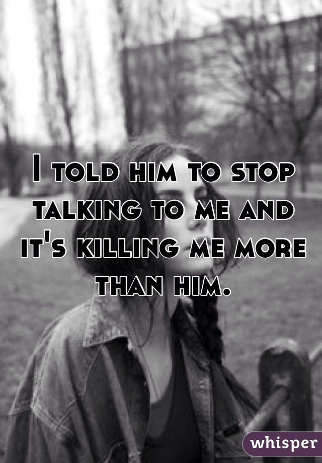 I told him to stop talking to me and it's killing me more than him.