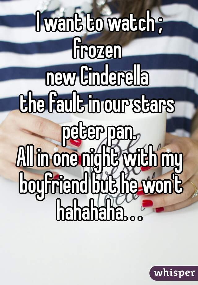 I want to watch ; frozen  new Cinderella  the fault in our stars  peter pan. All in one night with my boyfriend but he won't hahahaha. . .