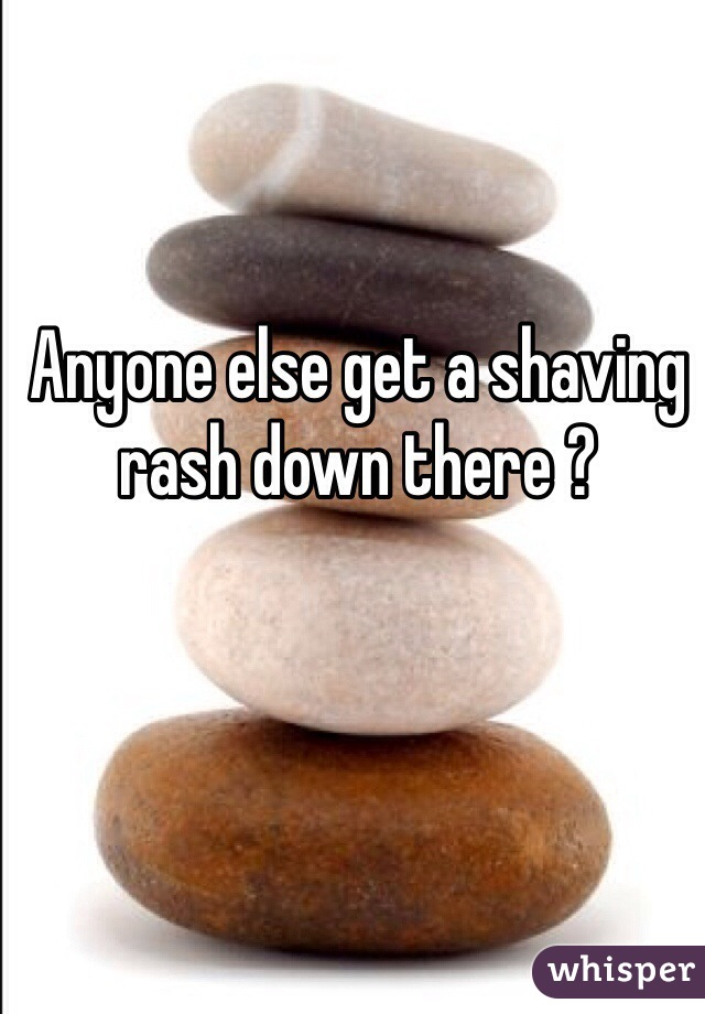 Anyone else get a shaving rash down there ?