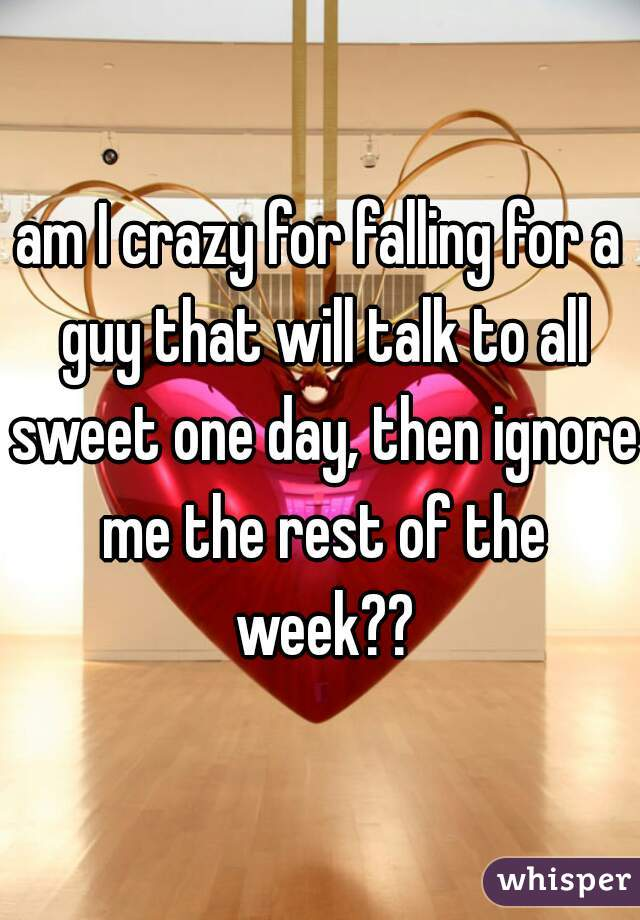 am I crazy for falling for a guy that will talk to all sweet one day, then ignore me the rest of the week??