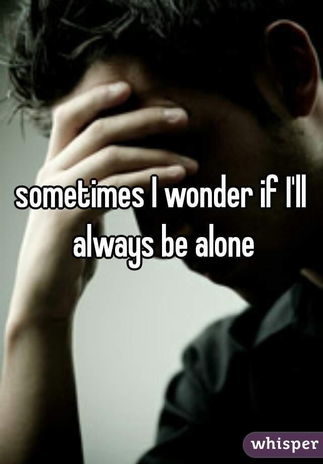 sometimes I wonder if I'll always be alone