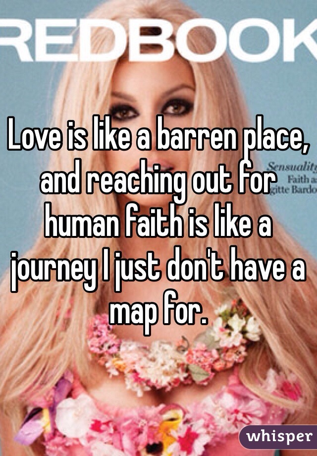 Love is like a barren place, and reaching out for human faith is like a journey I just don't have a map for.
