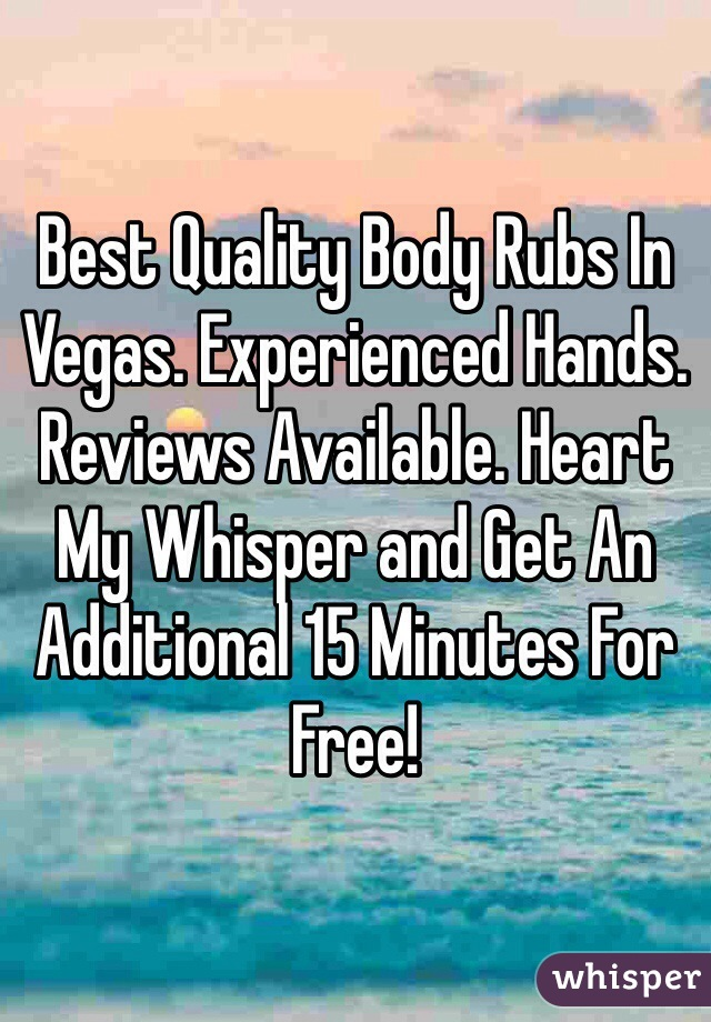 Best Quality Body Rubs In Vegas. Experienced Hands. Reviews Available. Heart My Whisper and Get An Additional 15 Minutes For Free!