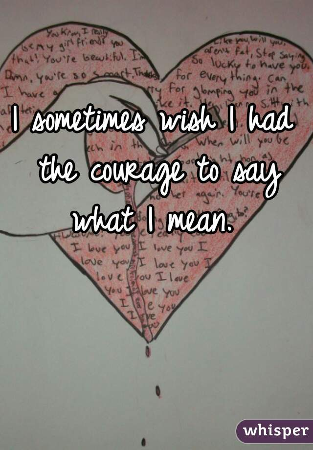 I sometimes wish I had the courage to say what I mean.