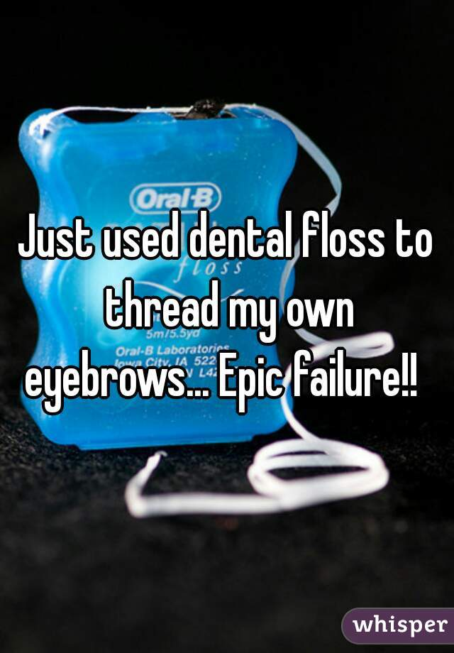 Just used dental floss to thread my own eyebrows... Epic failure!!