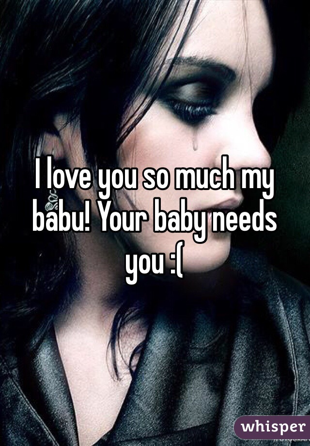 I love you so much my babu! Your baby needs you :(