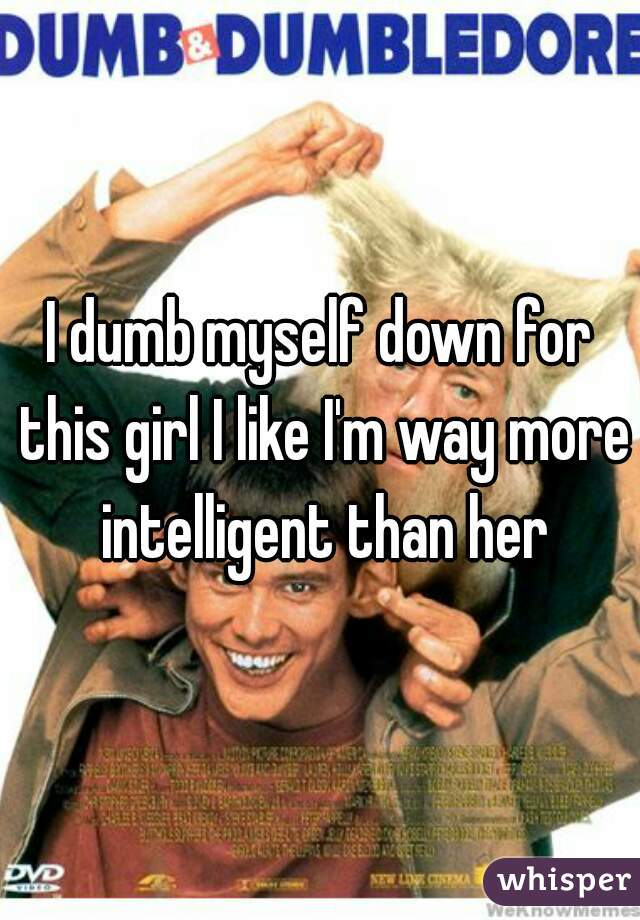 I dumb myself down for this girl I like I'm way more intelligent than her
