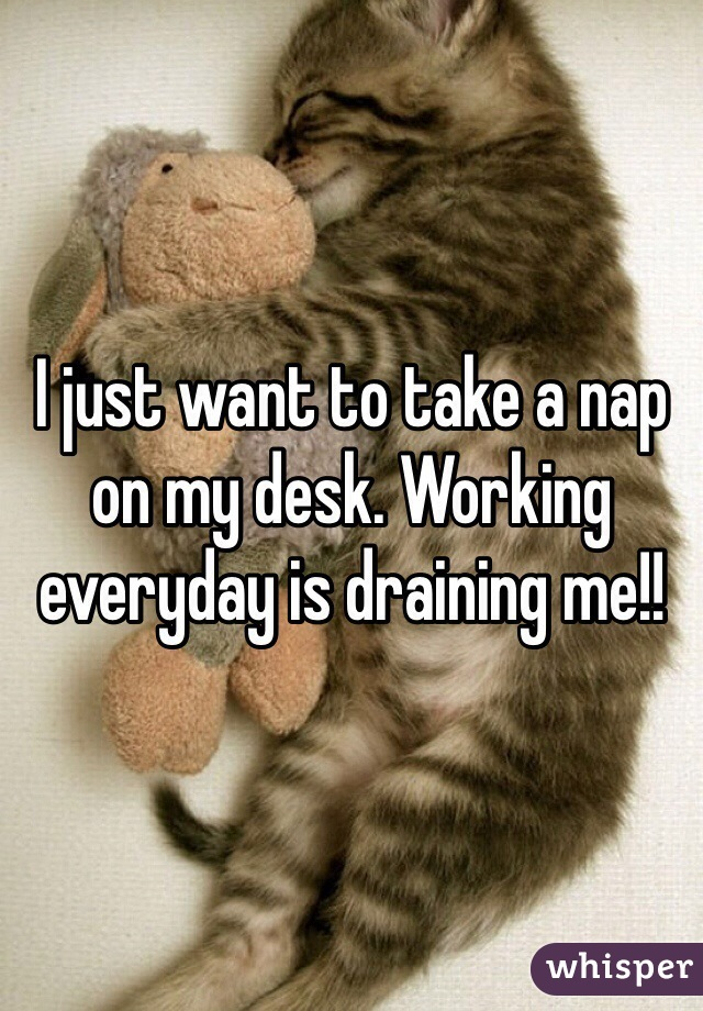 I just want to take a nap on my desk. Working everyday is draining me!!