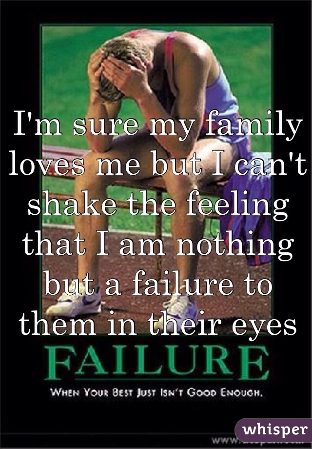 I'm sure my family loves me but I can't shake the feeling that I am nothing but a failure to them in their eyes