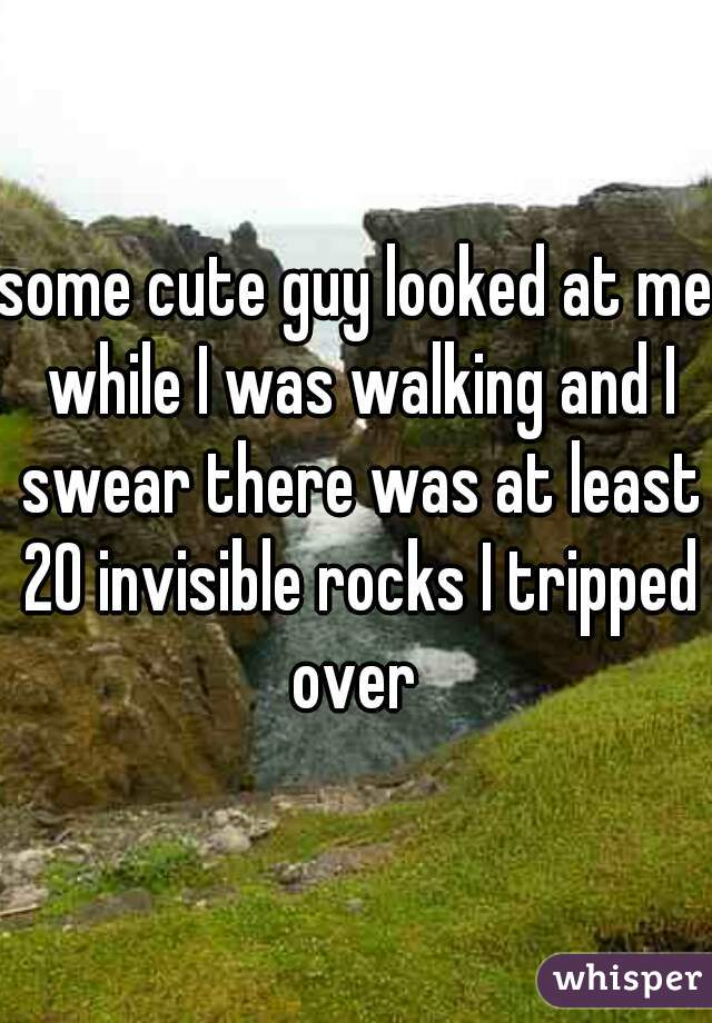 some cute guy looked at me while I was walking and I swear there was at least 20 invisible rocks I tripped over